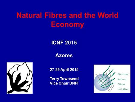 Natural Fibres and the World Economy ICNF 2015 Azores 27-29 April 2015 Terry Townsend Vice Chair DNFI.