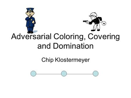 Adversarial Coloring, Covering and Domination Chip Klostermeyer.