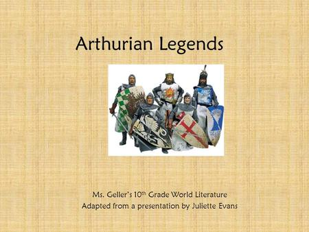 Arthurian Legends Ms. Geller's 10 th Grade World Literature Adapted from a presentation by Juliette Evans.