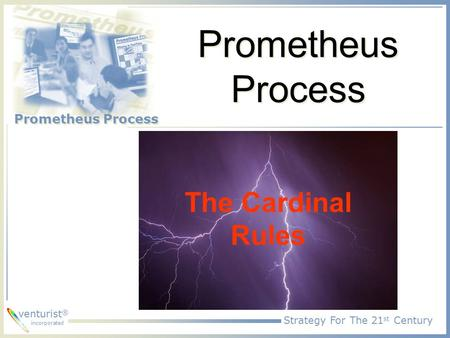Strategy For The 21 st Century Prometheus Process venturist ® incorporated Prometheus Process The Cardinal Rules.