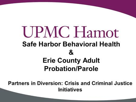 Partners in Diversion: Crisis and Criminal Justice Initiatives Safe Harbor Behavioral Health & Erie County Adult Probation/Parole.
