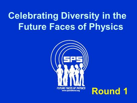 Celebrating Diversity in the Future Faces of Physics Round 1.