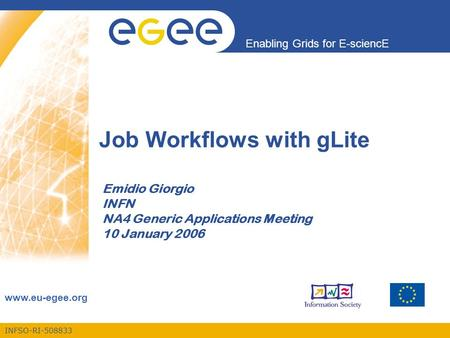 INFSO-RI-508833 Enabling Grids for E-sciencE www.eu-egee.org Job Workflows with gLite Emidio Giorgio INFN NA4 Generic Applications Meeting 10 January 2006.