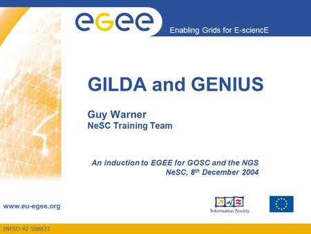 INFSO-RI-508833 Enabling Grids for E-sciencE www.eu-egee.org GILDA and GENIUS Guy Warner NeSC Training Team An induction to EGEE for GOSC and the NGS NeSC,