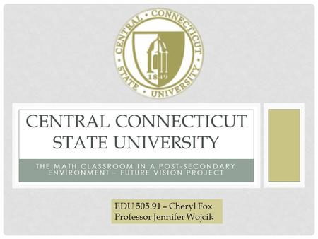 THE MATH CLASSROOM IN A POST-SECONDARY ENVIRONMENT – FUTURE VISION PROJECT CENTRAL CONNECTICUT STATE UNIVERSITY EDU 505.91 – Cheryl Fox Professor Jennifer.