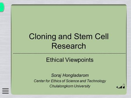 Cloning and Stem Cell Research Ethical Viewpoints Soraj Hongladarom Center for Ethics of Science and Technology Chulalongkorn University.
