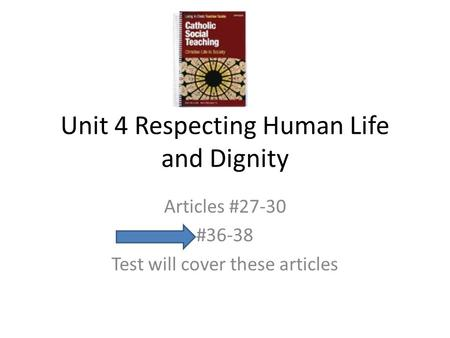 Unit 4 Respecting Human Life and Dignity Articles #27-30 #36-38 Test will cover these articles.