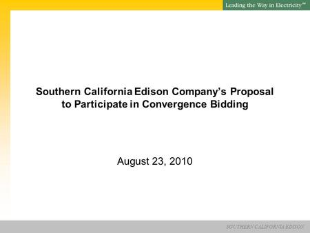 SOUTHERN CALIFORNIA EDISON SM Southern California Edison Company's Proposal to Participate in Convergence Bidding August 23, 2010.