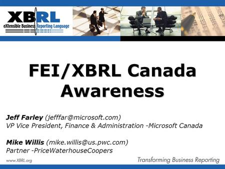FEI/XBRL Canada Awareness Jeff Farley Jeff Farley VP Vice President, Finance & Administration -Microsoft Canada Mike Willis Mike.