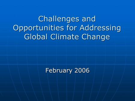 Challenges and Opportunities for Addressing Global Climate Change February 2006.