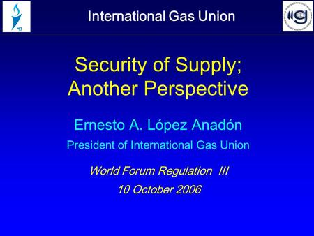 International Gas Union Security of Supply; Another Perspective Ernesto A. López Anadón President of International Gas Union World Forum Regulation III.