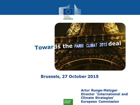 Climate Action Artur Runge-Metzger Director 'International and Climate Strategies' European Commission Brussels, 27 October 2015 Towards the deal.