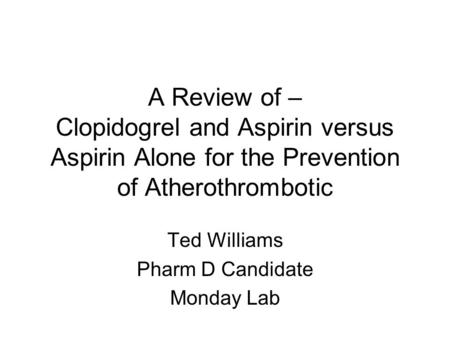 A Review of – Clopidogrel and Aspirin versus Aspirin Alone for the Prevention of Atherothrombotic Ted Williams Pharm D Candidate Monday Lab.