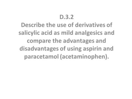 D.3.2 Describe the use of derivatives of salicylic acid as mild analgesics and compare the advantages and disadvantages of using aspirin and paracetamol.