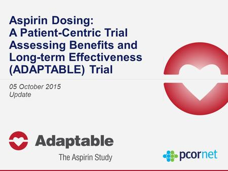 Aspirin Dosing: A Patient-Centric Trial Assessing Benefits and Long-term Effectiveness (ADAPTABLE) Trial 05 October 2015 Update.