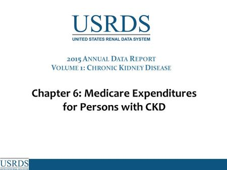 Chapter 6: Medicare Expenditures for Persons with CKD 2015 A NNUAL D ATA R EPORT V OLUME 1: C HRONIC K IDNEY D ISEASE.