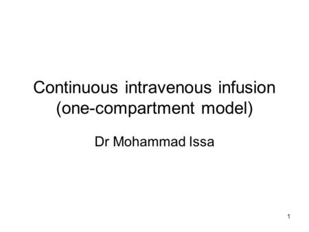 1 Continuous intravenous infusion (one-compartment model) Dr Mohammad Issa.