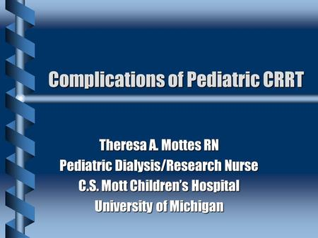 Complications of Pediatric CRRT Theresa A. Mottes RN Pediatric Dialysis/Research Nurse C.S. Mott Children's Hospital University of Michigan.