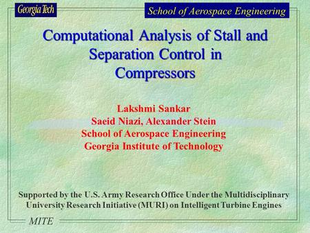 School of Aerospace Engineering MITE Computational Analysis of Stall and Separation Control in Compressors Lakshmi Sankar Saeid Niazi, Alexander Stein.