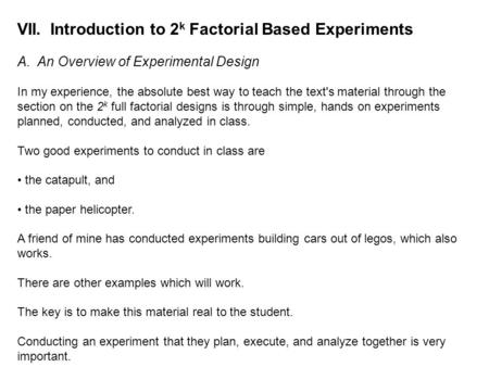 VII. Introduction to 2 k Factorial Based Experiments A. An Overview of Experimental Design In my experience, the absolute best way to teach the text's.