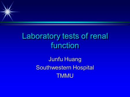 Laboratory tests of renal function Junfu Huang Southwestern Hospital TMMU.