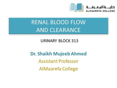 RENAL BLOOD FLOW AND CLEARANCE Dr. Shaikh Mujeeb Ahmed Assistant Professor AlMaarefa College URINARY BLOCK 313.