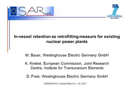ERMSAR 2012, Cologne March 21 – 23, 2012 In-vessel retention as retrofitting measure for existing nuclear power plants M. Bauer, Westinghouse Electric.