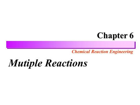 Chemical Reaction Engineering Chapter 6 Chapter 6 Mutiple Reactions.