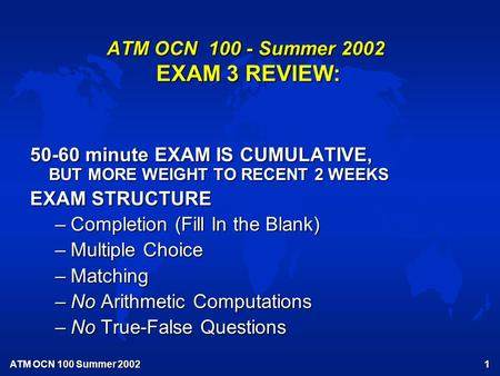 ATM OCN 100 Summer 2002 1 ATM OCN 100 - Summer 2002 EXAM 3 REVIEW: 50-60 minute EXAM IS CUMULATIVE, BUT MORE WEIGHT TO RECENT 2 WEEKS EXAM STRUCTURE –Completion.