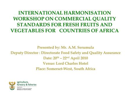 INTERNATIONAL HARMONISATION WORKSHOP ON COMMERCIAL QUALITY STANDARDS FOR FRESH FRUITS AND VEGETABLES FOR COUNTRIES OF AFRICA Presented by: Mr. A.M. Serumula.