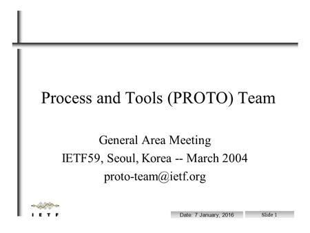 File: /ram/wgchairs.sxi Date: 7 January, 2016 Slide 1 Process and Tools (PROTO) Team General Area Meeting IETF59, Seoul, Korea -- March 2004