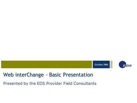 03-23-05 October 2006 Web interChange - Basic Presentation Presented by the EDS Provider Field Consultants.