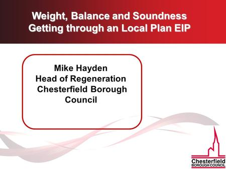 Weight, Balance and Soundness Getting through an Local Plan EIP Mike Hayden Head of Regeneration Chesterfield Borough Council.