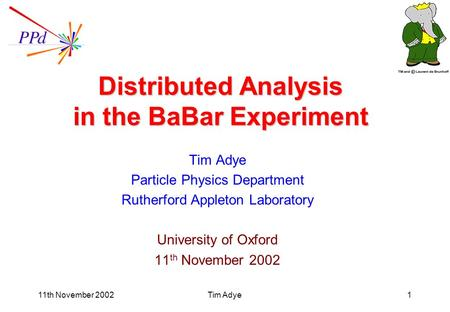 11th November 2002Tim Adye1 Distributed Analysis in the BaBar Experiment Tim Adye Particle Physics Department Rutherford Appleton Laboratory University.