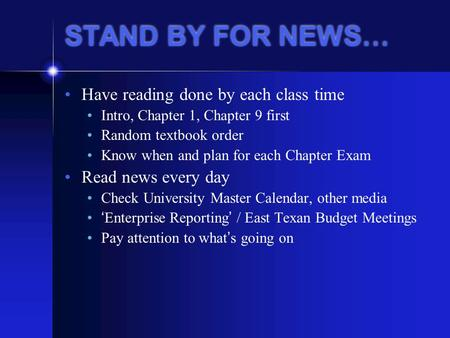 STAND BY FOR NEWS… Have reading done by each class time Intro, Chapter 1, Chapter 9 first Random textbook order Know when and plan for each Chapter Exam.