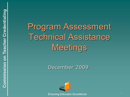 Commission on Teacher Credentialing Ensuring Educator Excellence 1 Program Assessment Technical Assistance Meetings December 2009.