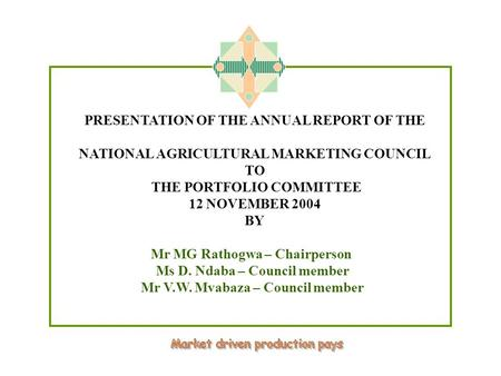 PRESENTATION OF THE ANNUAL REPORT OF THE NATIONAL AGRICULTURAL MARKETING COUNCIL TO THE PORTFOLIO COMMITTEE 12 NOVEMBER 2004 BY Mr MG Rathogwa – Chairperson.