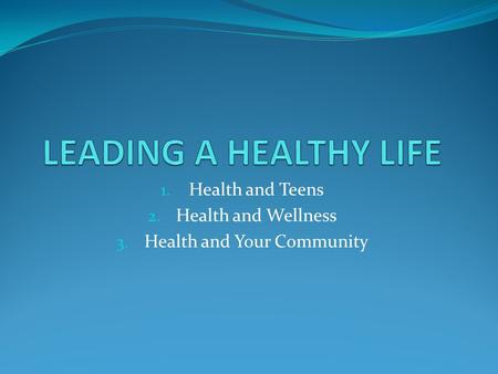 1. Health and Teens 2. Health and Wellness 3. Health and Your Community.