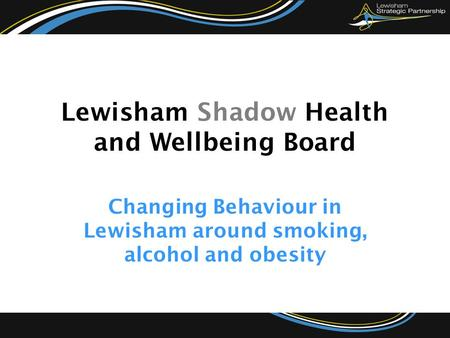 Changing Behaviour in Lewisham around smoking, alcohol and obesity Lewisham Shadow Health and Wellbeing Board.