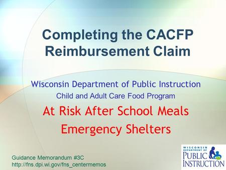 Completing the CACFP Reimbursement Claim Wisconsin Department of Public Instruction Child and Adult Care Food Program At Risk After School Meals Emergency.