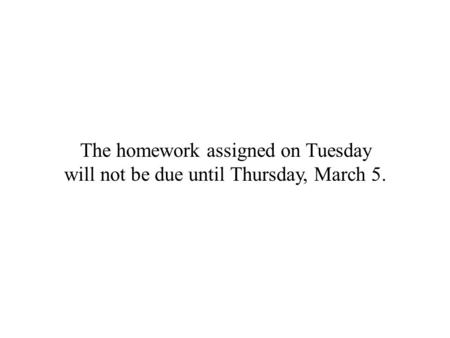 The homework assigned on Tuesday will not be due until Thursday, March 5.