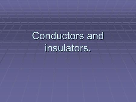 Conductors and insulators.