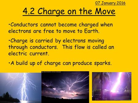 4.2 Charge on the Move 07 January 2016 Conductors cannot become charged when electrons are free to move to Earth. Charge is carried by electrons moving.