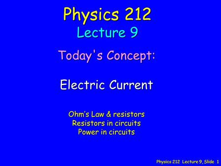 Physics 212 Lecture 9, Slide 1 Physics 212 Lecture 9 Today's Concept: Electric Current Ohm's Law & resistors Resistors in circuits Power in circuits.