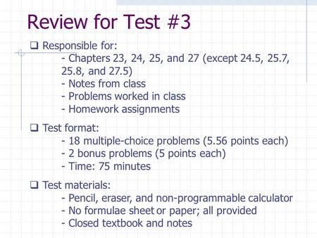 Review for Test #3  Responsible for: - Chapters 23, 24, 25, and 27 (except 24.5, 25.7, 25.8, and 27.5) - Notes from class - Problems worked in class -