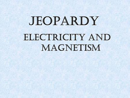 JEOPARDY Electricity and Magnetism. 1111 2222 3333 4444 5555 100 200 300 400 500 100 200 300 400 500.