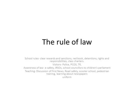 The rule of law School rules- clear rewards and sanctions, red book, detentions, rights and responsibilities, class charters. Visitors- Police, PCOS, TfL.