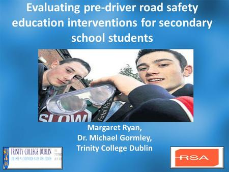 Evaluating pre-driver road safety education interventions for secondary school students Margaret Ryan, Dr. Michael Gormley, Trinity College Dublin 1.