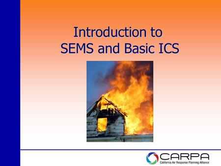 Introduction to SEMS and Basic ICS. Goals of Training Basic Understanding: The California Standardized Emergency Management System (SEMS) in place to.