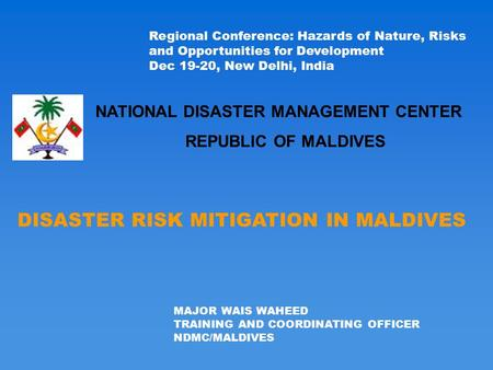 DISASTER RISK MITIGATION IN MALDIVES MAJOR WAIS WAHEED TRAINING AND COORDINATING OFFICER NDMC/MALDIVES Regional Conference: Hazards of Nature, Risks and.